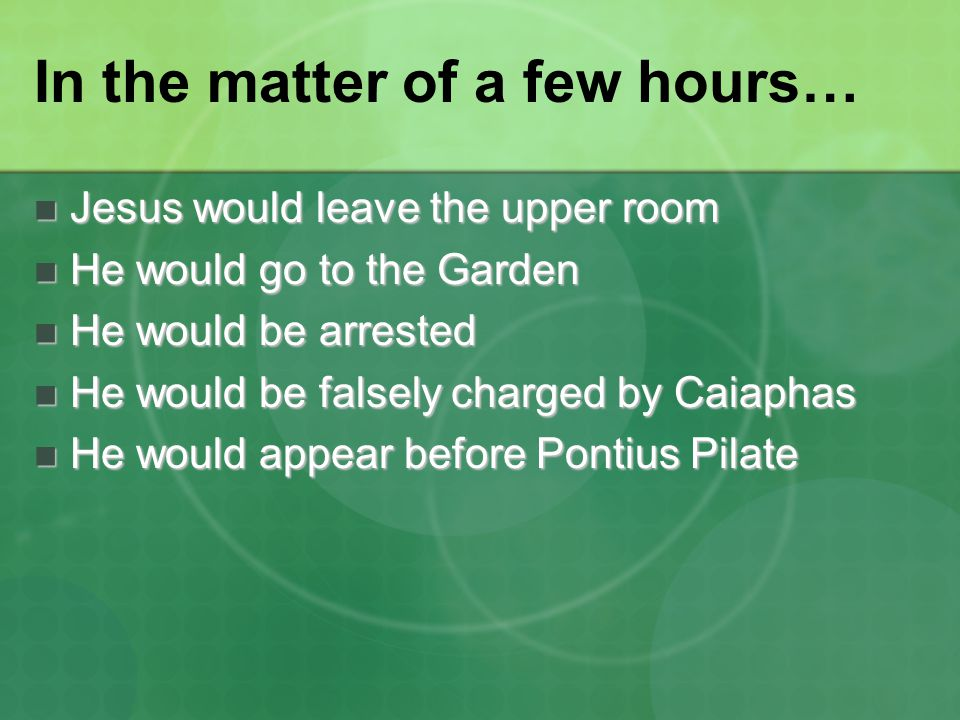 In the matter of a few hours… Jesus would leave the upper room Jesus would leave the upper room He would go to the Garden He would go to the Garden He