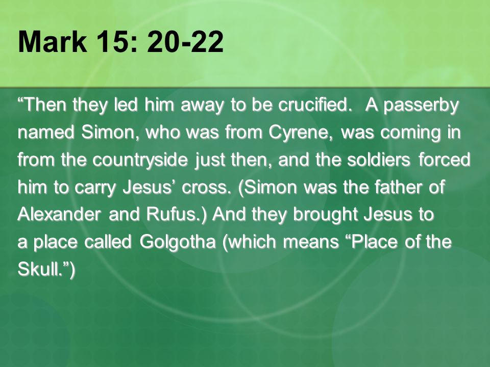 "Mark 15: 20-22 ""Then they led him away to be crucified. A passerby named Simon, who was from Cyrene, was coming in from the countryside just then, and"