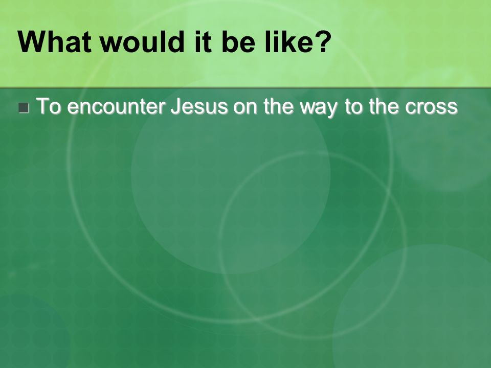 What would it be like? To encounter Jesus on the way to the cross To encounter Jesus on the way to the cross