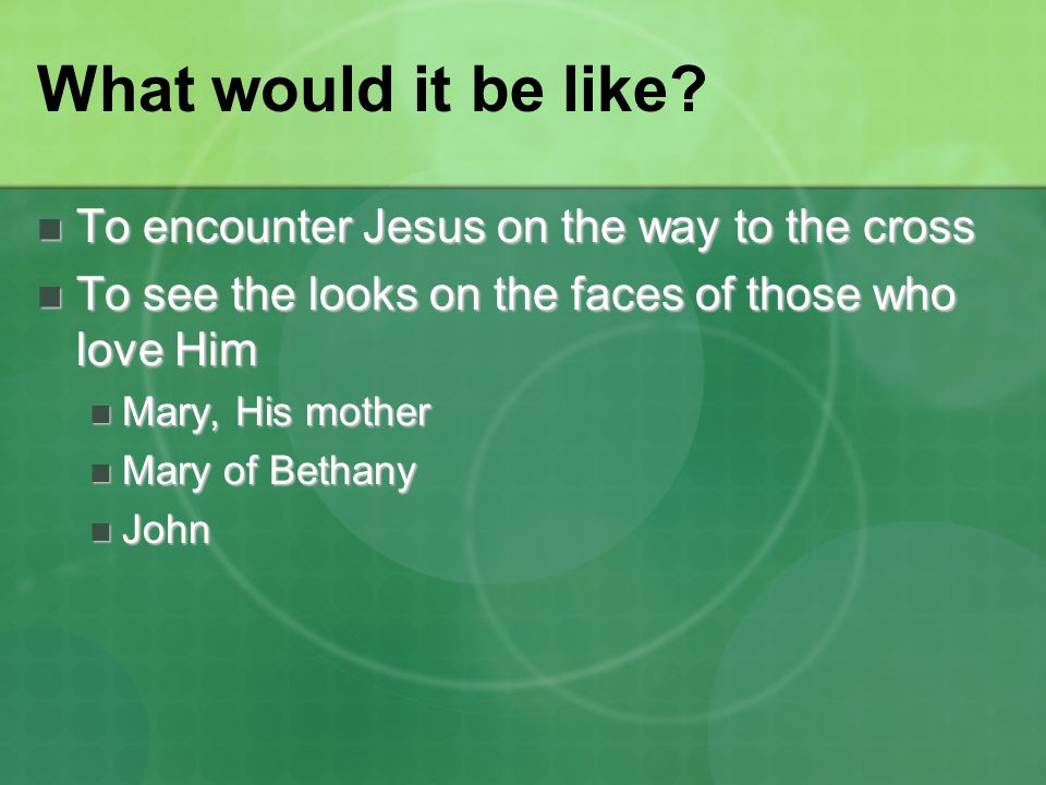 What would it be like? To encounter Jesus on the way to the cross To encounter Jesus on the way to the cross To see the looks on the faces of those wh
