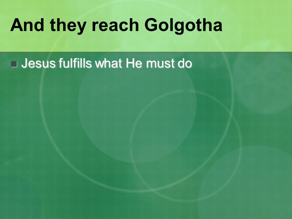And they reach Golgotha Jesus fulfills what He must do Jesus fulfills what He must do