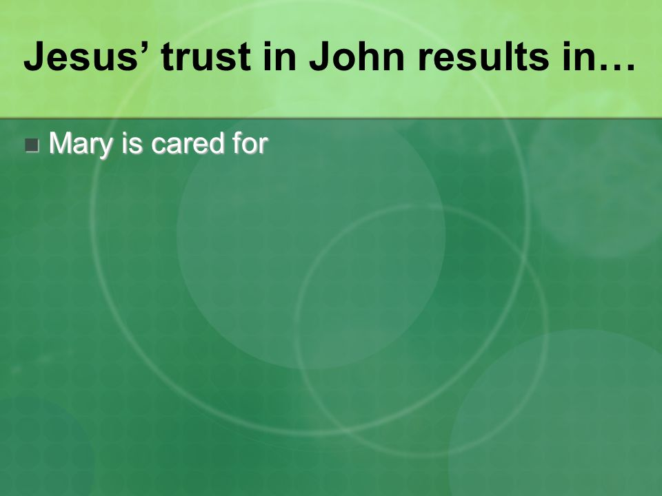 Jesus' trust in John results in… Mary is cared for Mary is cared for