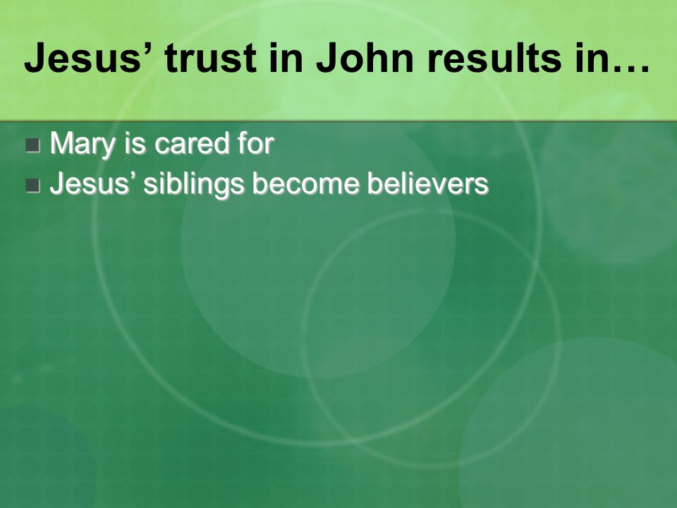 Jesus' trust in John results in… Mary is cared for Mary is cared for Jesus' siblings become believers Jesus' siblings become believers