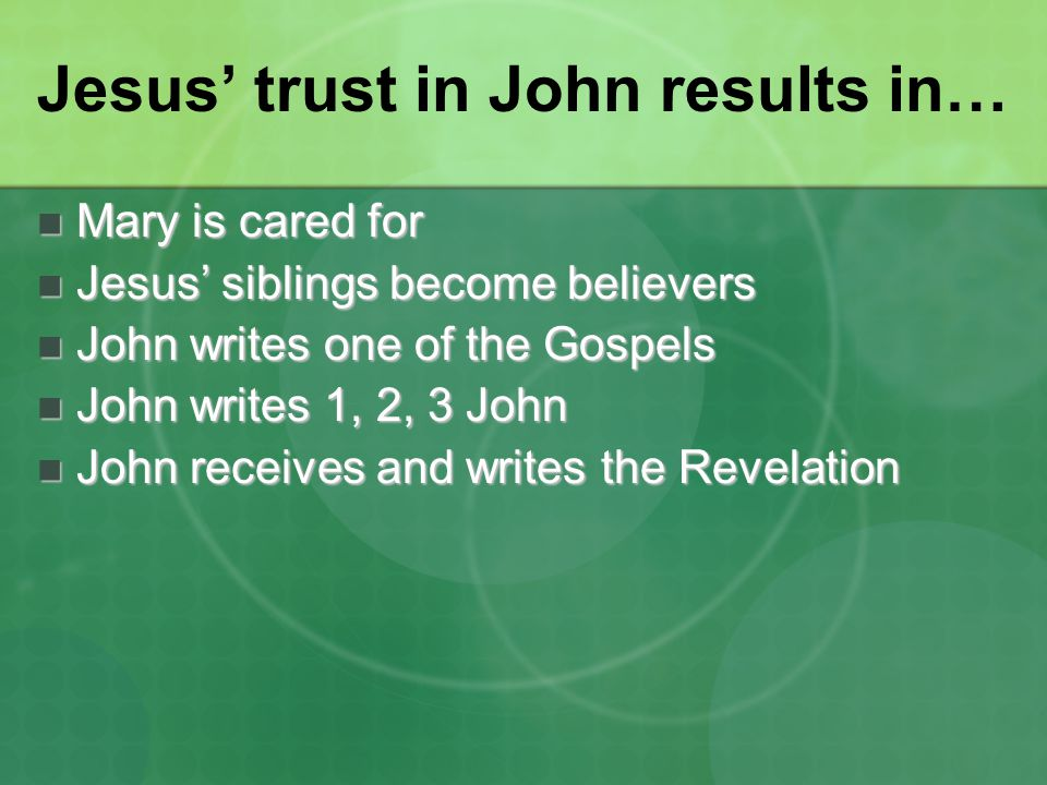 Jesus' trust in John results in… Mary is cared for Mary is cared for Jesus' siblings become believers Jesus' siblings become believers John writes one