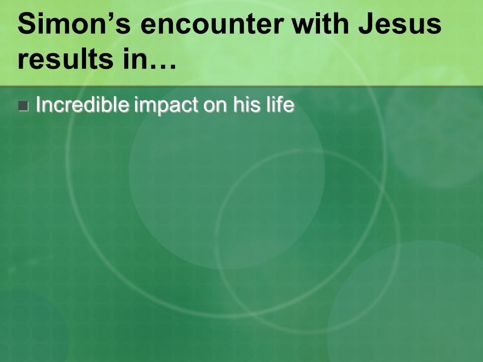 Simon's encounter with Jesus results in… Incredible impact on his life Incredible impact on his life