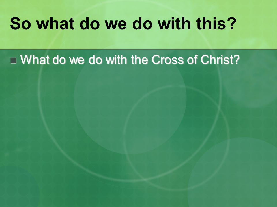 So what do we do with this? What do we do with the Cross of Christ? What do we do with the Cross of Christ?