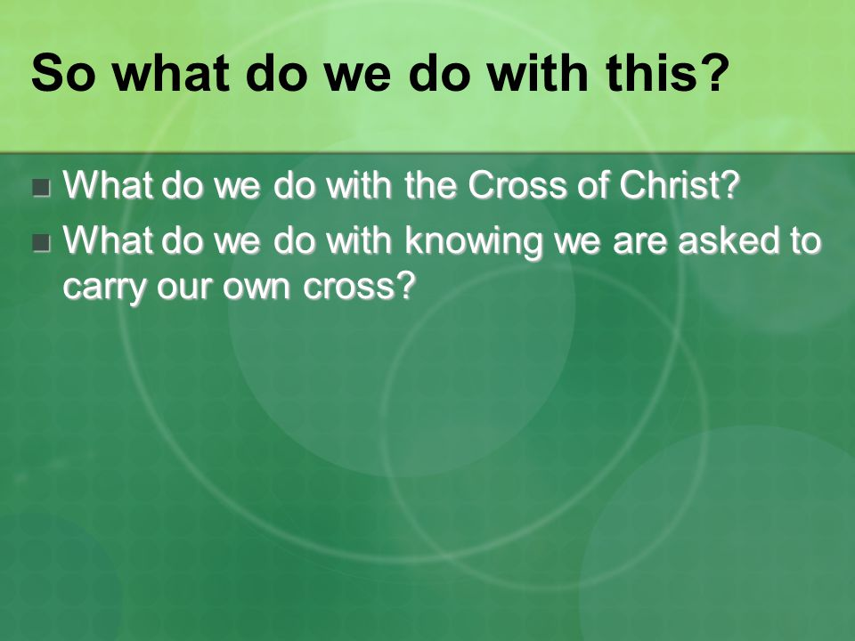 So what do we do with this? What do we do with the Cross of Christ? What do we do with the Cross of Christ? What do we do with knowing we are asked to