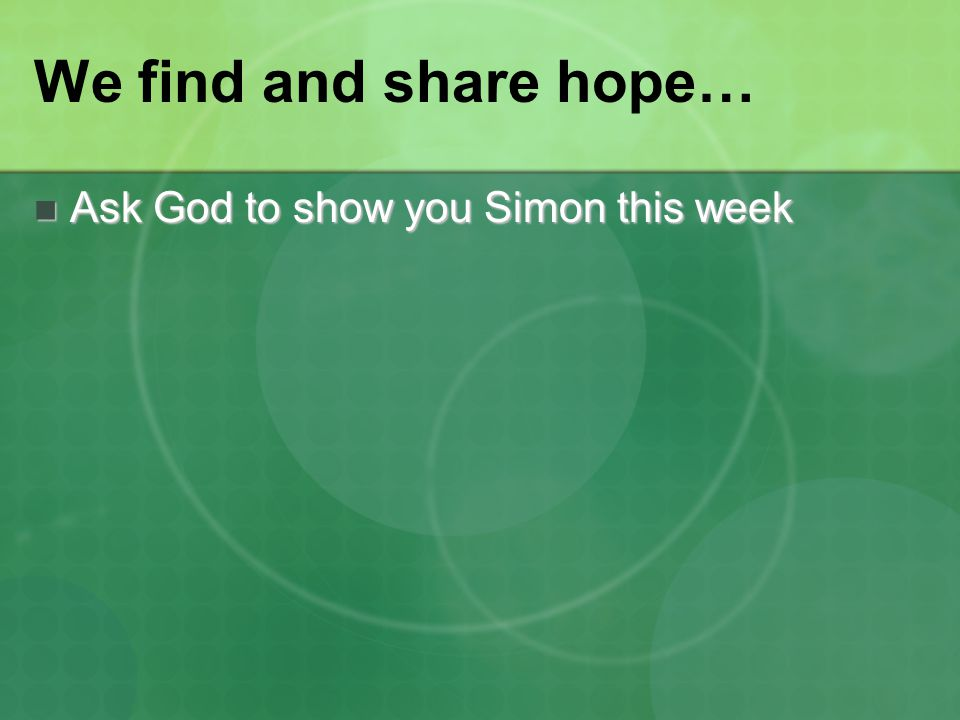 We find and share hope… Ask God to show you Simon this week Ask God to show you Simon this week