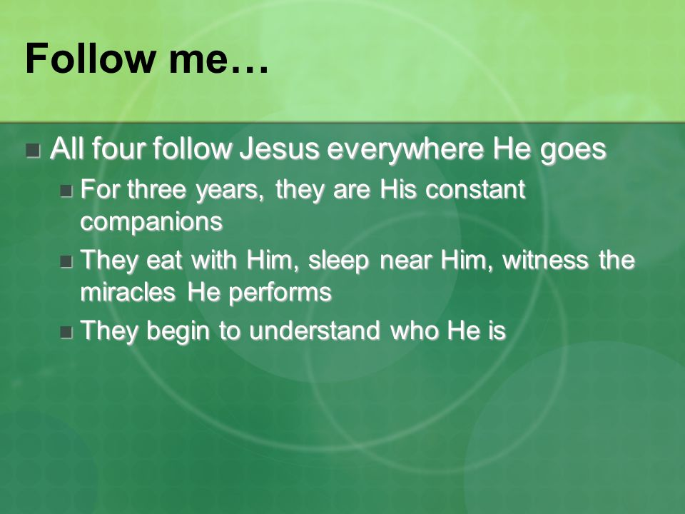Follow me… All four follow Jesus everywhere He goes All four follow Jesus everywhere He goes For three years, they are His constant companions For thr