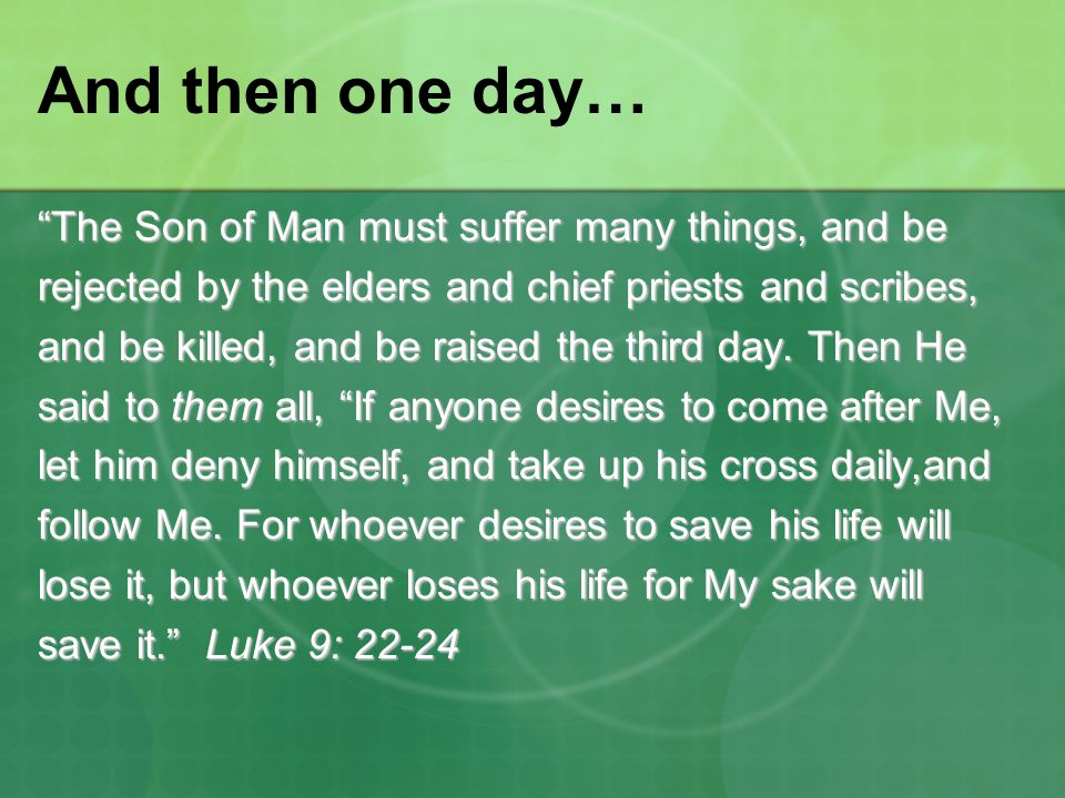 """The Son of Man must suffer many things, and be rejected by the elders and chief priests and scribes, and be killed, and be raised the third day. Then"