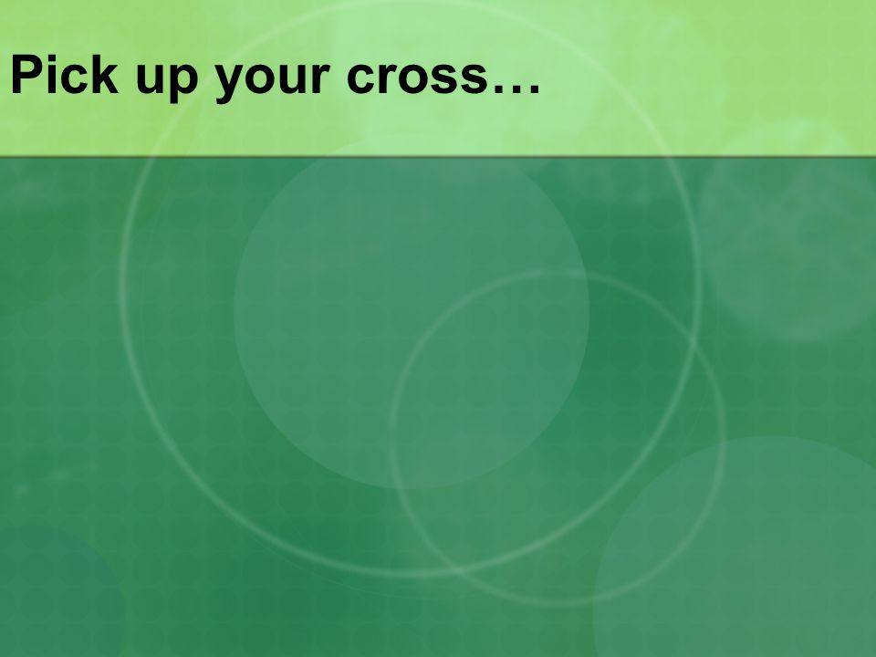 Pick up your cross…