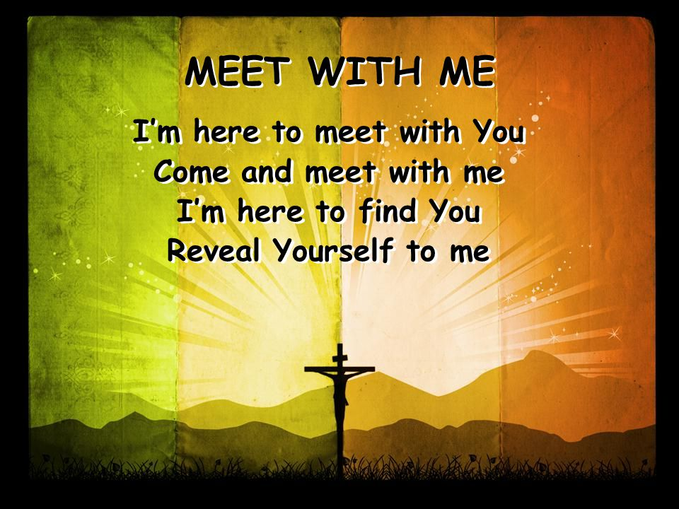 MEET WITH ME I'm here to meet with You Come and meet with me I'm here to find You Reveal Yourself to me I'm here to meet with You Come and meet with me I'm here to find You Reveal Yourself to me