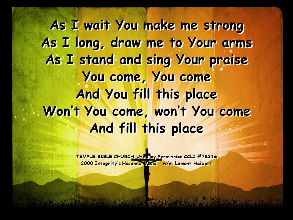 As I wait You make me strong As I long, draw me to Your arms As I stand and sing Your praise You come, You come And You fill this place Won't You come, won't You come And fill this place TEMPLE BIBLE CHURCH Used by Permission CCLI # Integrity's Hosanna Music w/m Lamont Heibert As I wait You make me strong As I long, draw me to Your arms As I stand and sing Your praise You come, You come And You fill this place Won't You come, won't You come And fill this place TEMPLE BIBLE CHURCH Used by Permission CCLI # Integrity's Hosanna Music w/m Lamont Heibert