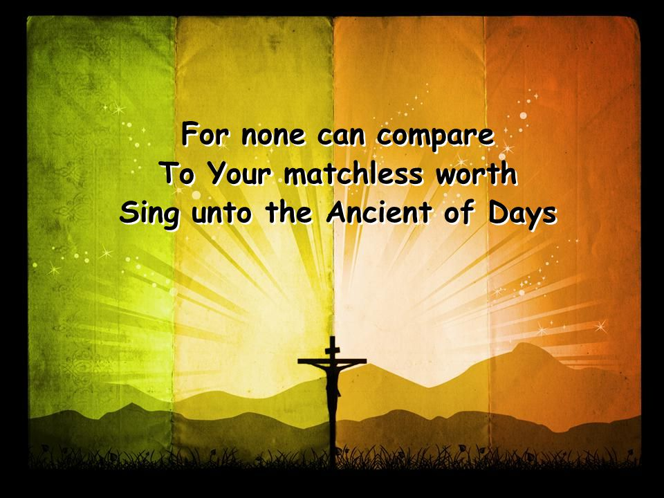 For none can compare To Your matchless worth Sing unto the Ancient of Days For none can compare To Your matchless worth Sing unto the Ancient of Days
