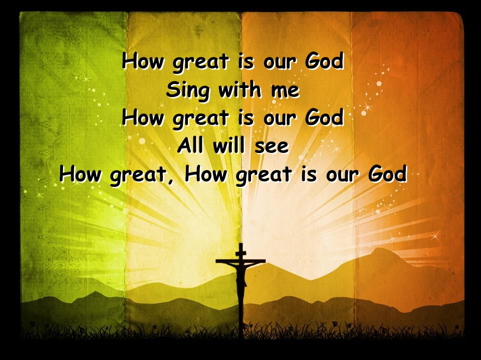 How great is our God Sing with me How great is our God All will see How great, How great is our God How great is our God Sing with me How great is our God All will see How great, How great is our God