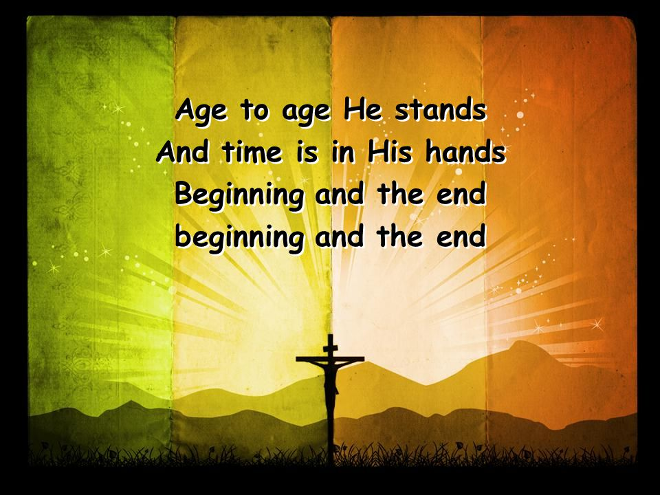 Age to age He stands And time is in His hands Beginning and the end beginning and the end Age to age He stands And time is in His hands Beginning and the end beginning and the end