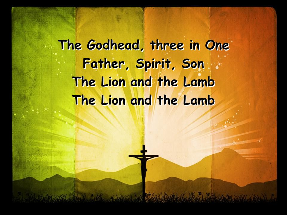The Godhead, three in One Father, Spirit, Son The Lion and the Lamb The Godhead, three in One Father, Spirit, Son The Lion and the Lamb