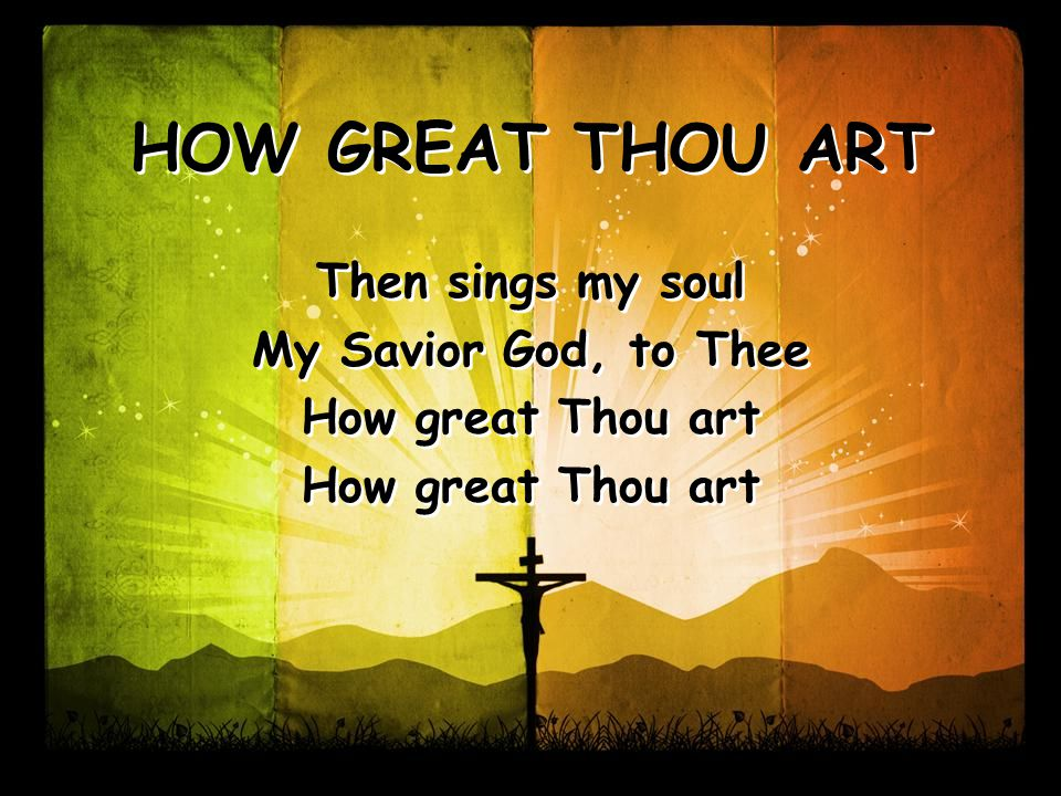 Then sings my soul My Savior God, to Thee How great Thou art Then sings my soul My Savior God, to Thee How great Thou art HOW GREAT THOU ART