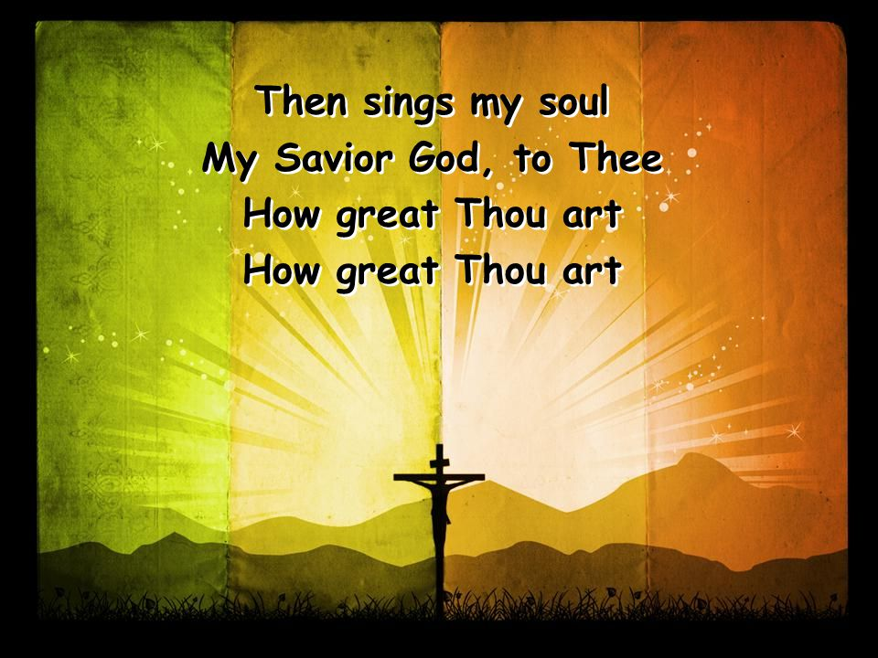 Then sings my soul My Savior God, to Thee How great Thou art Then sings my soul My Savior God, to Thee How great Thou art
