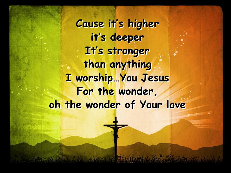 Cause it's higher it's deeper It's stronger than anything I worship…You Jesus For the wonder, oh the wonder of Your love Cause it's higher it's deeper It's stronger than anything I worship…You Jesus For the wonder, oh the wonder of Your love