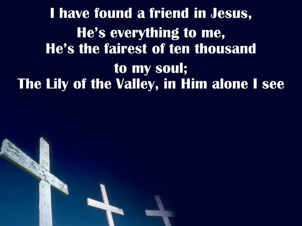 I have found a friend in Jesus, He's everything to me, He's the fairest of ten thousand to my soul; The Lily of the Valley, in Him alone I see