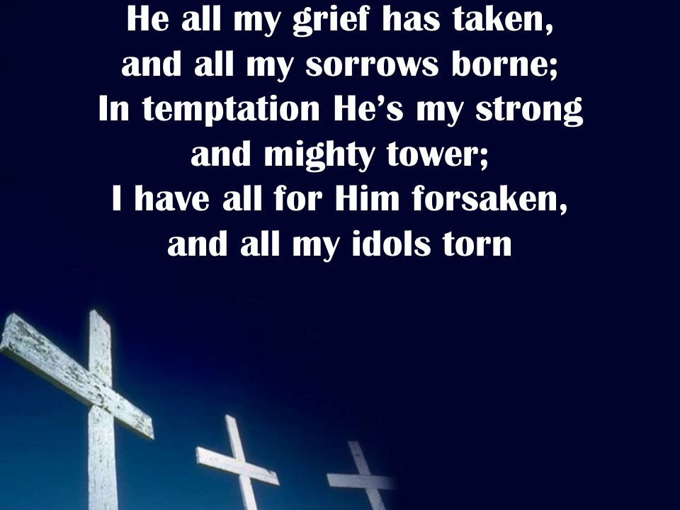 He all my grief has taken, and all my sorrows borne; In temptation He's my strong and mighty tower; I have all for Him forsaken, and all my idols torn
