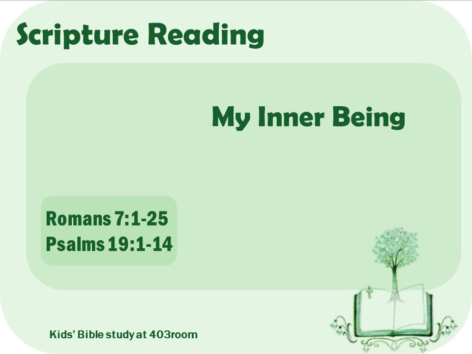 Scripture Reading My Inner Being Romans 7:1-25 Psalms 19:1-14 Kids' Bible study at 403room