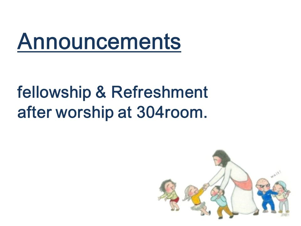 Announcements fellowship & Refreshment after worship at 304room.