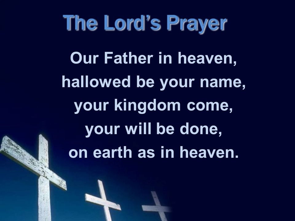 Our Father in heaven, hallowed be your name, your kingdom come, your will be done, on earth as in heaven.