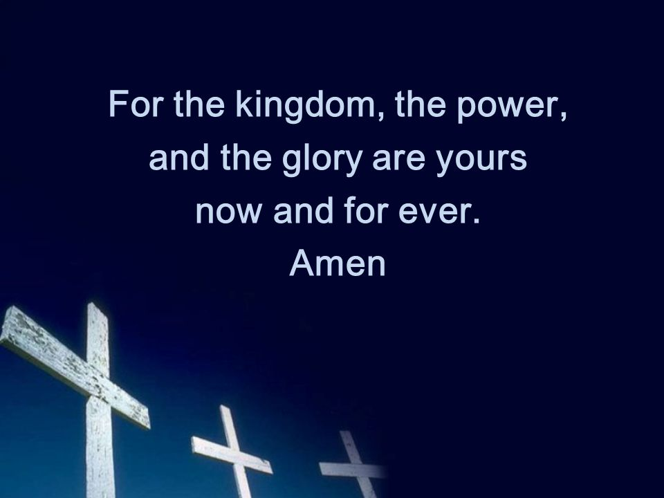 For the kingdom, the power, and the glory are yours now and for ever. Amen