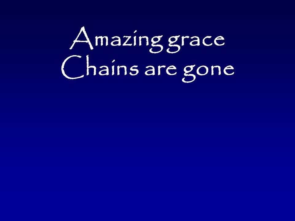 Amazing grace Chains are gone