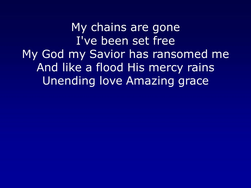 My chains are gone I ve been set free My God my Savior has ransomed me And like a flood His mercy rains Unending love Amazing grace