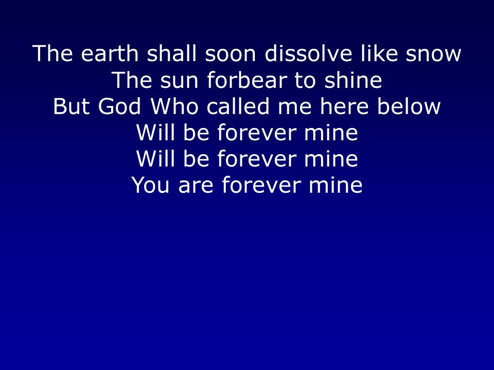 The earth shall soon dissolve like snow The sun forbear to shine But God Who called me here below Will be forever mine Will be forever mine You are forever mine
