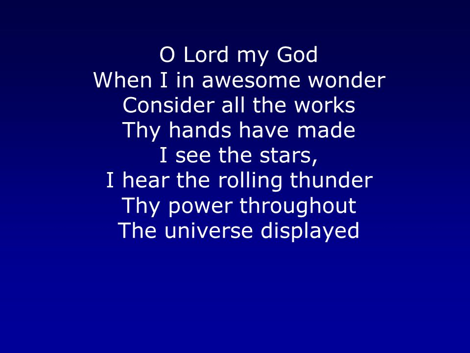 O Lord my God When I in awesome wonder Consider all the works Thy hands have made I see the stars, I hear the rolling thunder Thy power throughout The universe displayed