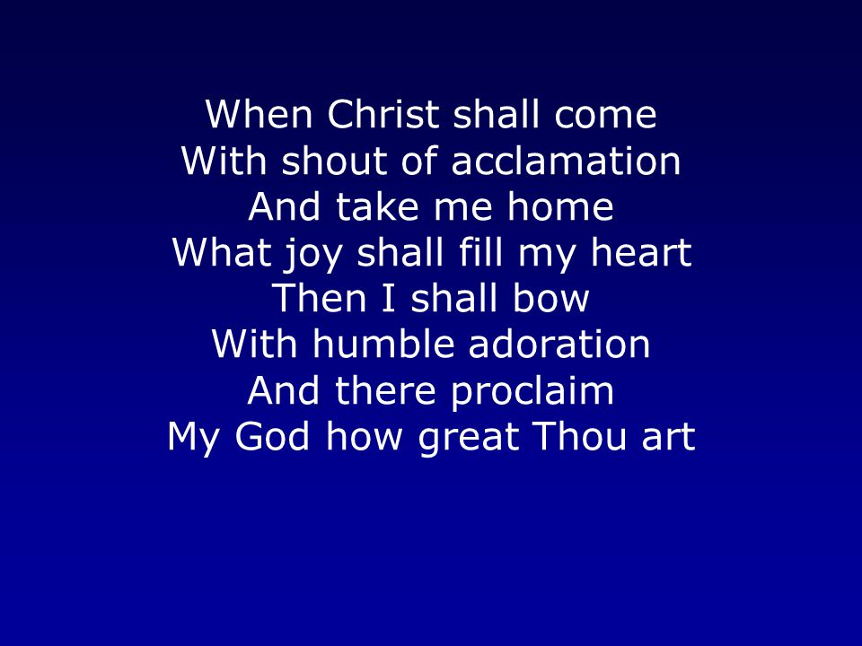 When Christ shall come With shout of acclamation And take me home What joy shall fill my heart Then I shall bow With humble adoration And there proclaim My God how great Thou art