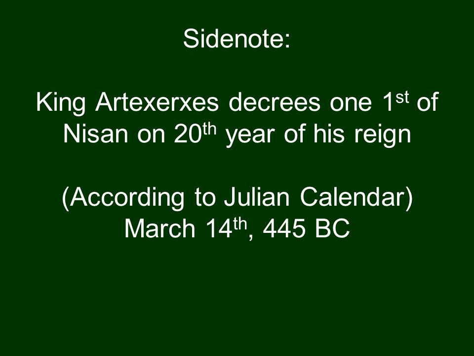 Sidenote: King Artexerxes decrees one 1 st of Nisan on 20 th year of his reign (According to Julian Calendar) March 14 th, 445 BC