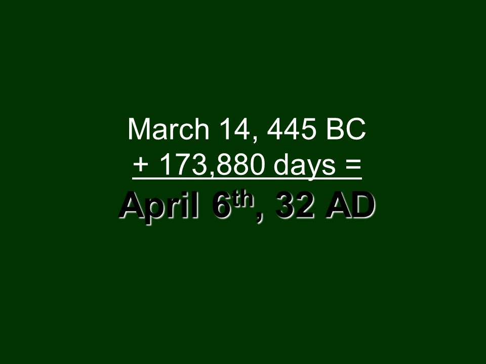 April 6 th, 32 AD March 14, 445 BC + 173,880 days = April 6 th, 32 AD