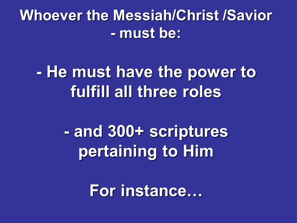 Whoever the Messiah/Christ /Savior - must be: - He must have the power to fulfill all three roles - and 300+ scriptures pertaining to Him For instance…