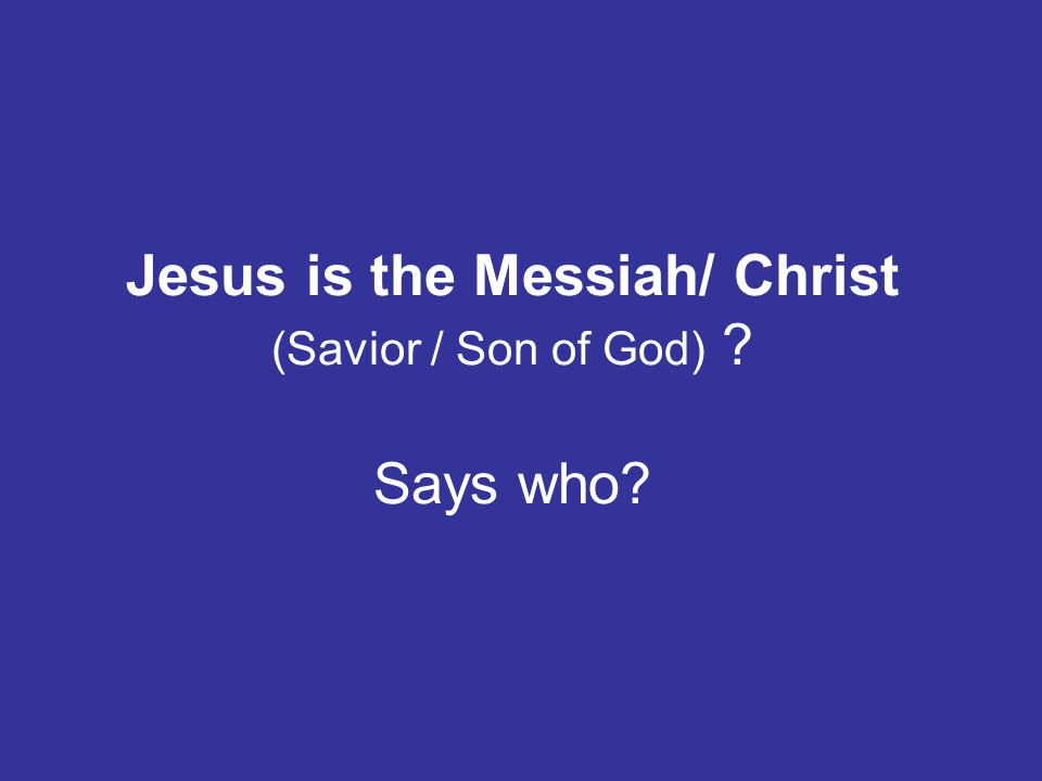Jesus is the Messiah/ Christ (Savior / Son of God) Says who