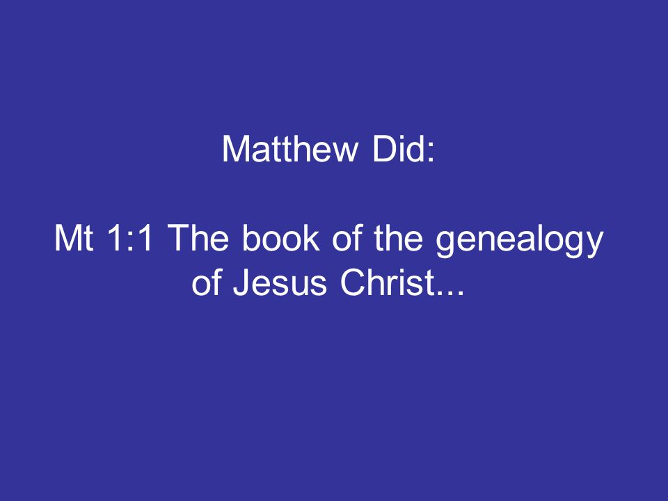 Matthew Did: Mt 1:1 The book of the genealogy of Jesus Christ...