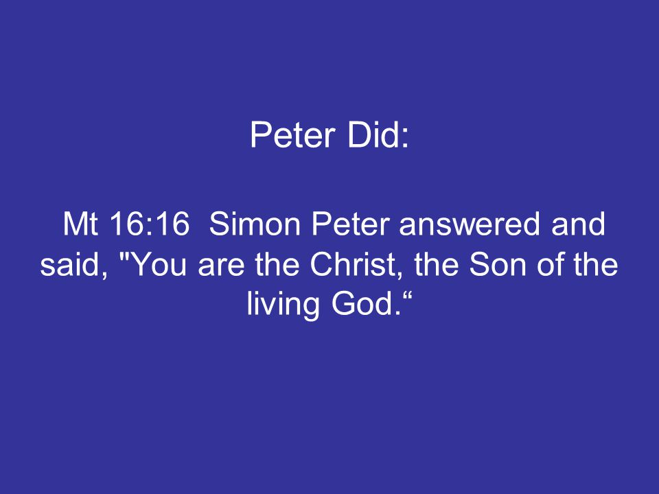 Peter Did: Mt 16:16 Simon Peter answered and said, You are the Christ, the Son of the living God.