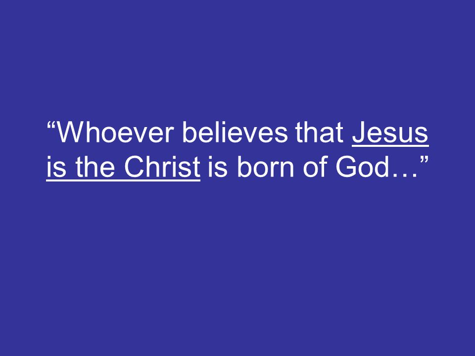 Whoever believes that Jesus is the Christ is born of God…