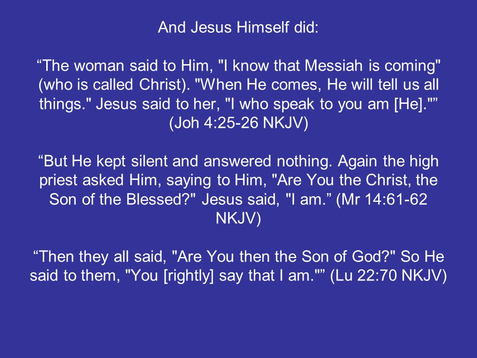 And Jesus Himself did: The woman said to Him, I know that Messiah is coming (who is called Christ).