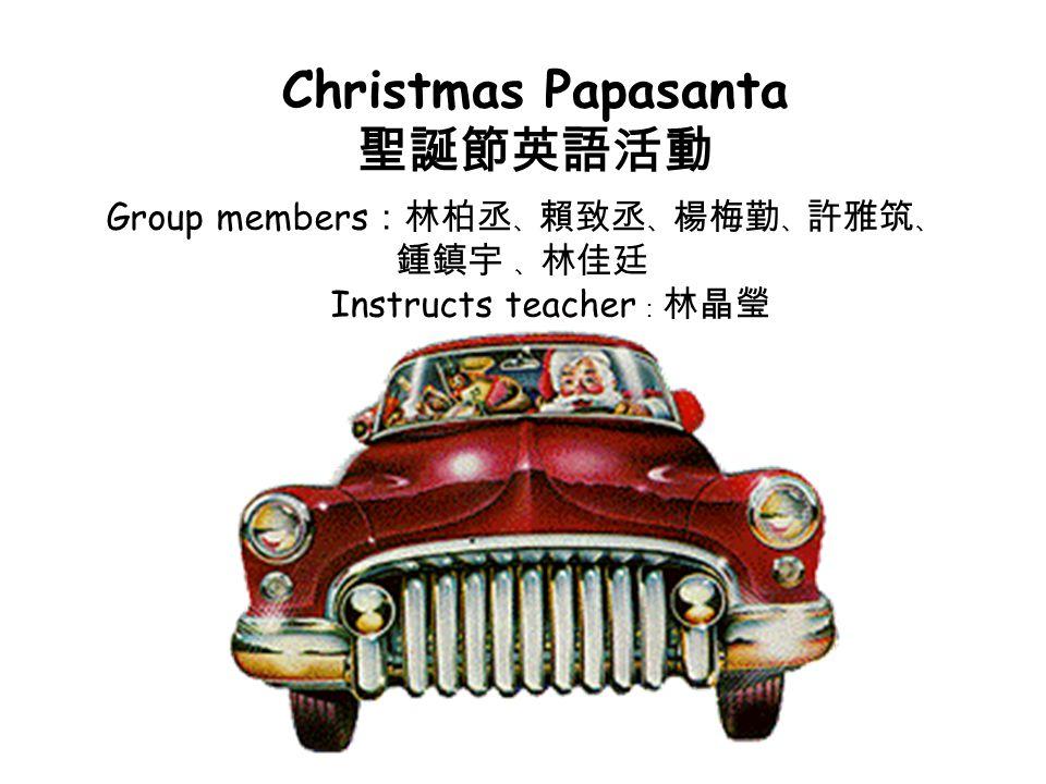Christmas Papasanta 聖誕節英語活動 Group members :林柏丞 、 賴致丞 、 楊梅勤 、 許雅筑 、 鍾鎮宇 、 林佳廷 Instructs teacher : 林晶瑩
