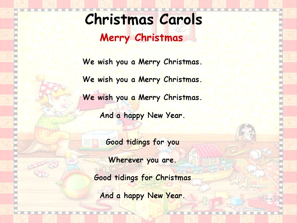 Merry Christmas We wish you a Merry Christmas. And a happy New Year.
