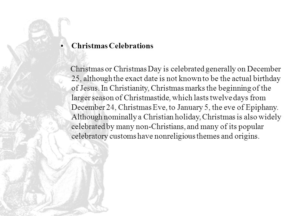 Christmas Celebrations Christmas or Christmas Day is celebrated generally on December 25, although the exact date is not known to be the actual birthday of Jesus.