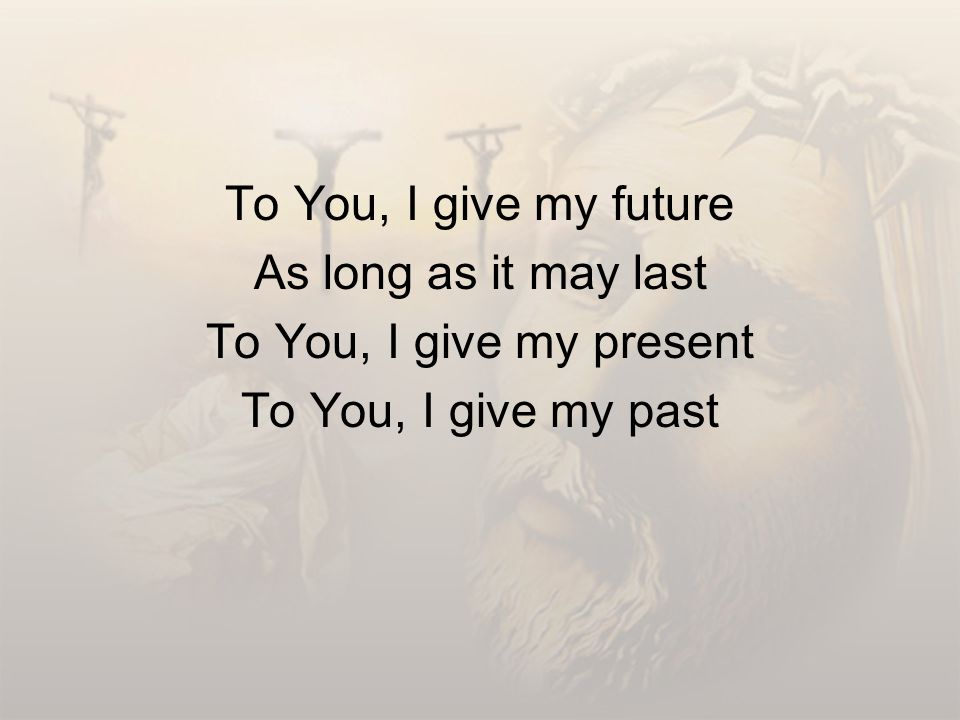 To You, I give my future As long as it may last To You, I give my present To You, I give my past