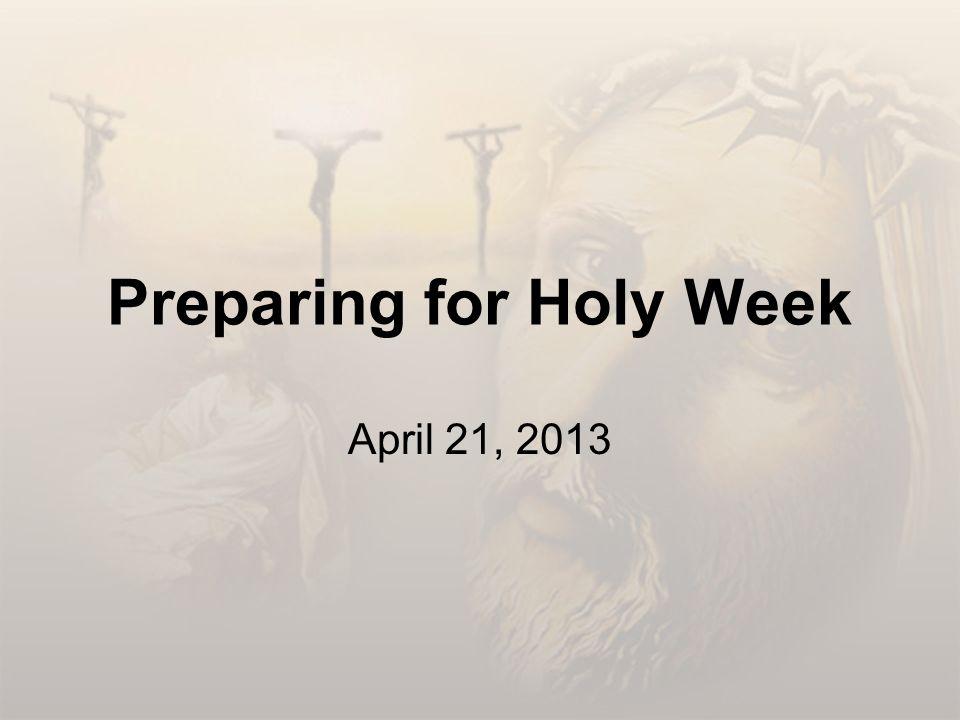 Preparing for Holy Week April 21, 2013