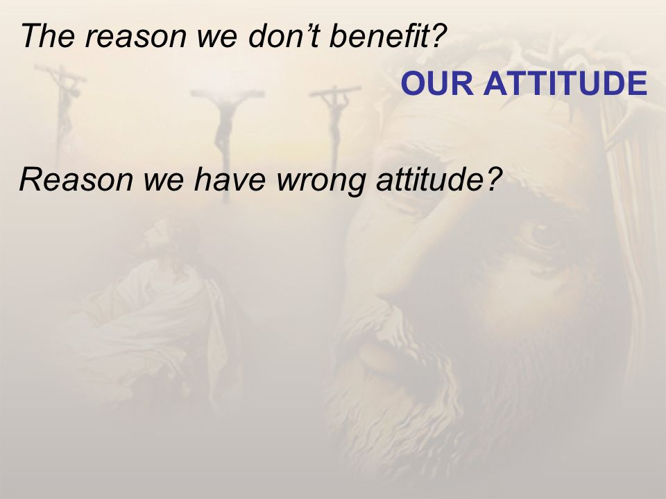 The reason we don't benefit? OUR ATTITUDE Reason we have wrong attitude?