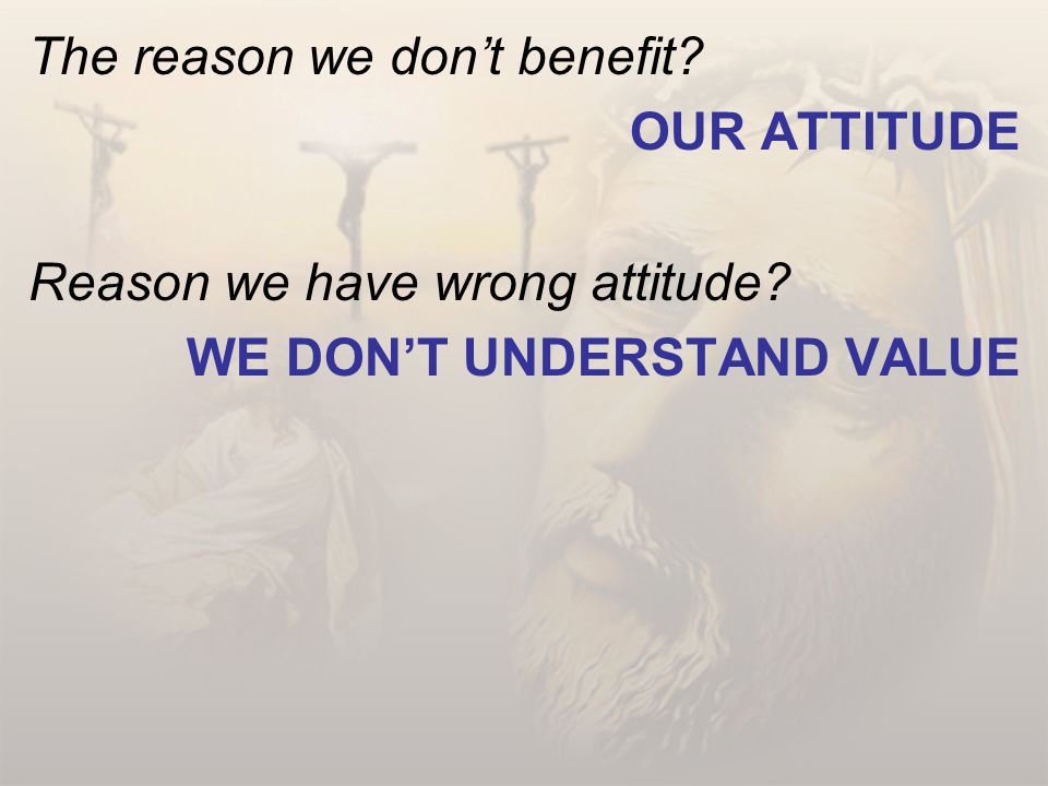 The reason we don't benefit? OUR ATTITUDE Reason we have wrong attitude? WE DON'T UNDERSTAND VALUE